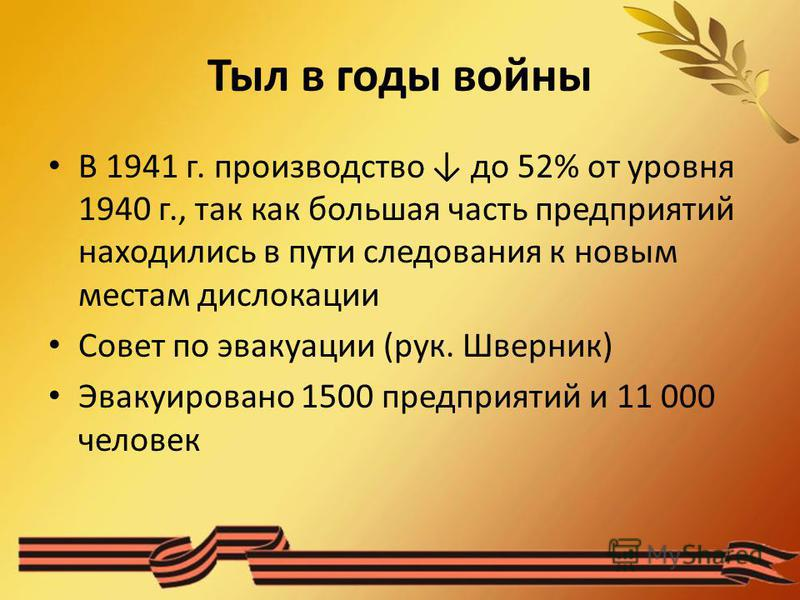 Тыл в годы войны В 1941 г. производство до 52% от уровня 1940 г., так как большая часть предприятий находились в пути следования к новым местам дислокации Совет по эвакуации (рук. Шверник) Эвакуировано 1500 предприятий и 11 000 человек