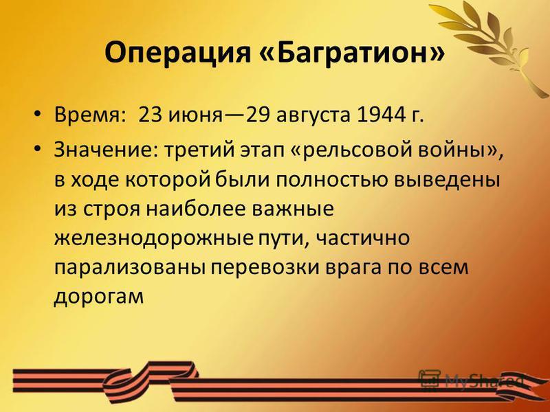 Операция «Багратион» Время: 23 июня 29 августа 1944 г. Значение: третий этап «рельсовой войны», в ходе которой были полностью выведены из строя наиболее важные железнодорожные пути, частично парализованы перевозки врага по всем дорогам
