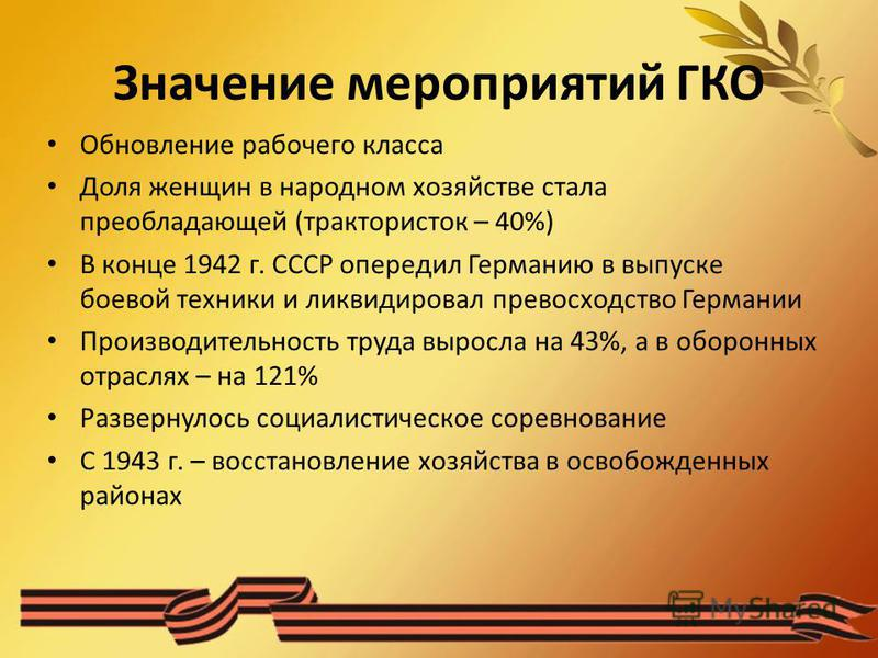 Значение мероприятий ГКО Обновление рабочего класса Доля женщин в народном хозяйстве стала преобладающей (трактористок – 40%) В конце 1942 г. СССР опередил Германию в выпуске боевой техники и ликвидировал превосходство Германии Производительность тру
