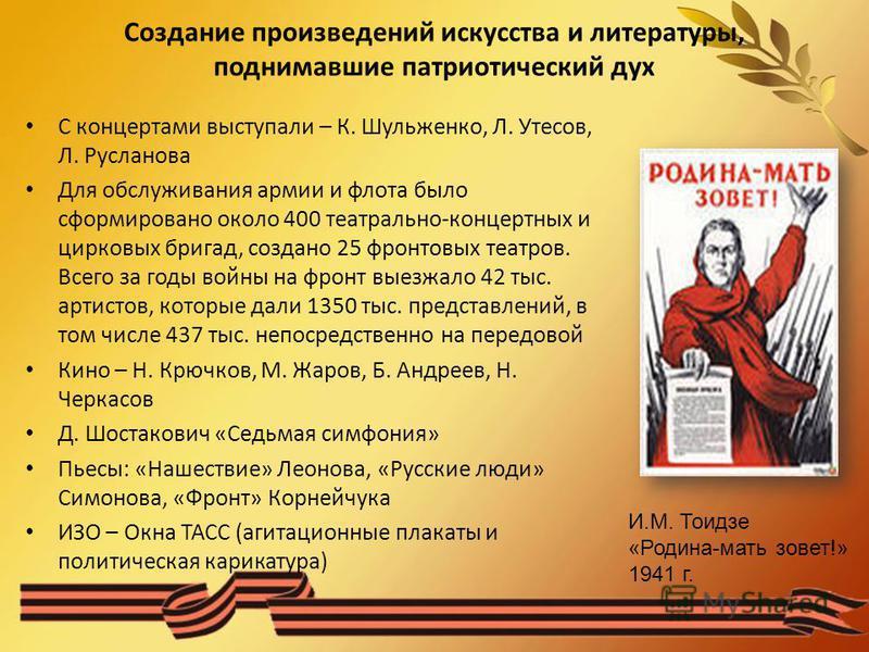 Создание произведений искусства и литературы, поднимавшие патриотический дух С концертами выступали – К. Шульженко, Л. Утесов, Л. Русланова Для обслуживания армии и флота было сформировано около 400 театрально-концертных и цирковых бригад, создано 25