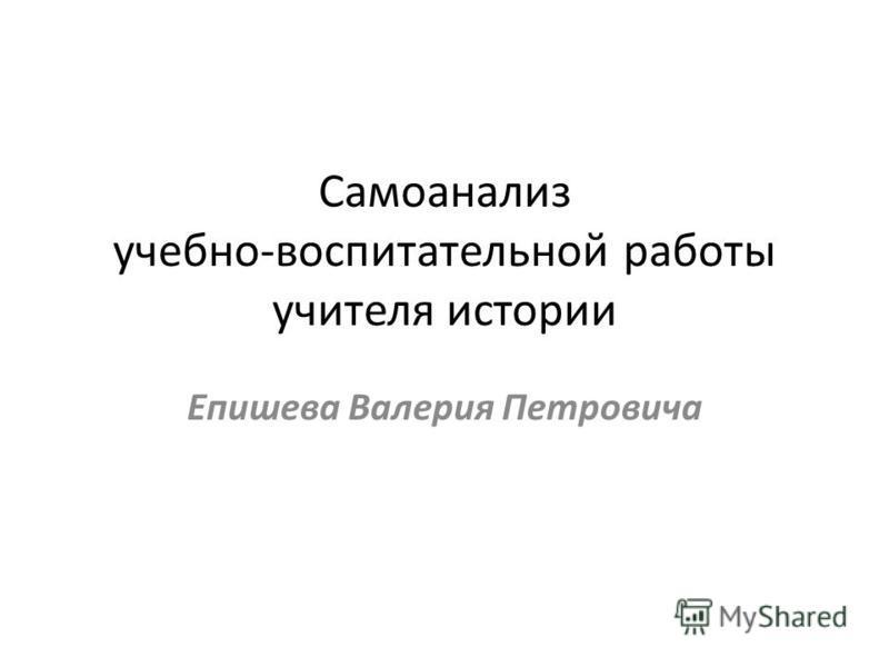 Самоанализ учебно-воспитательной работы учителя истории Епишева Валерия Петровича