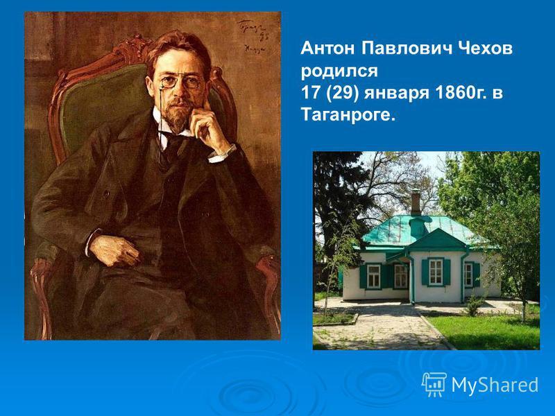 Антон Павлович Чехов родился 17 (29) января 1860 г. в Таганроге.