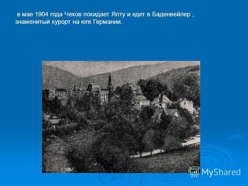 в мае 1904 года Чехов покидает Ялту и едет в Баденвейлер, знаменитый курорт на юге Германии.