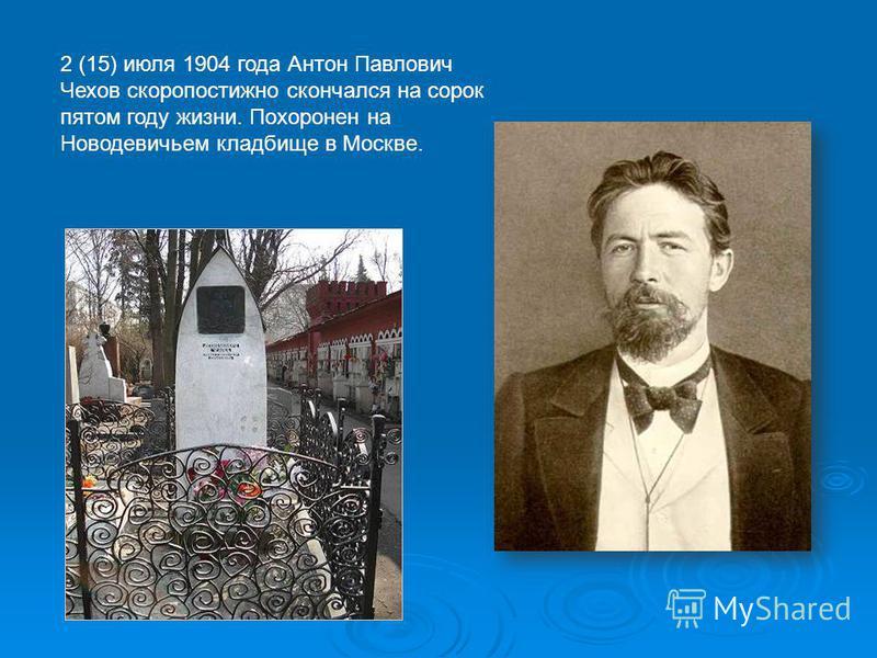 2 (15) июля 1904 года Антон Павлович Чехов скоропостижно скончался на сорок пятом году жизни. Похоронен на Новодевичьем кладбище в Москве.
