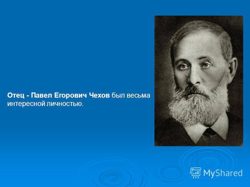 Отец - Павел Егорович Чехов был весьма интересной личностью.