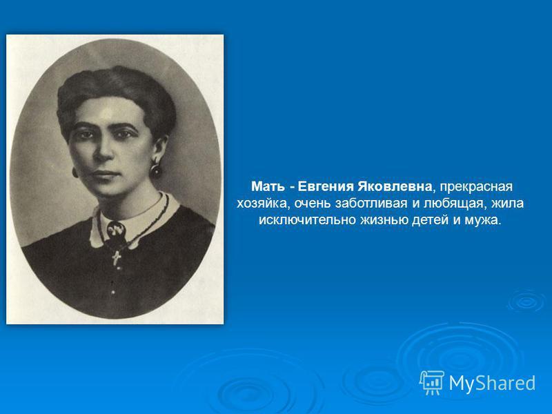 Мать - Евгения Яковлевна, прекрасная хозяйка, очень заботливая и любящая, жила исключительно жизнью детей и мужа.