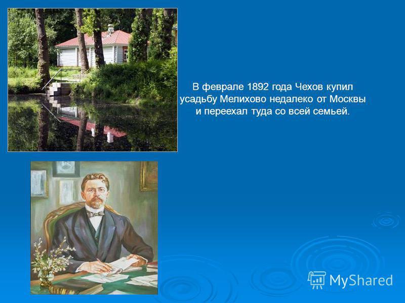 В феврале 1892 года Чехов купил усадьбу Мелихово недалеко от Москвы и переехал туда со всей семьей.