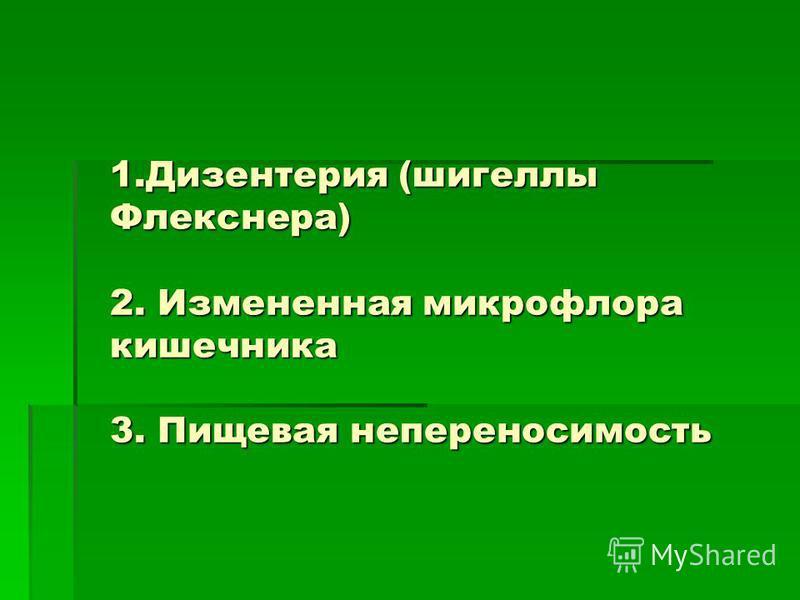 1. Дизентерия (шигеллы Флекснера) 2. Измененная микрофлора кишечника 3. Пищевая непереносимость