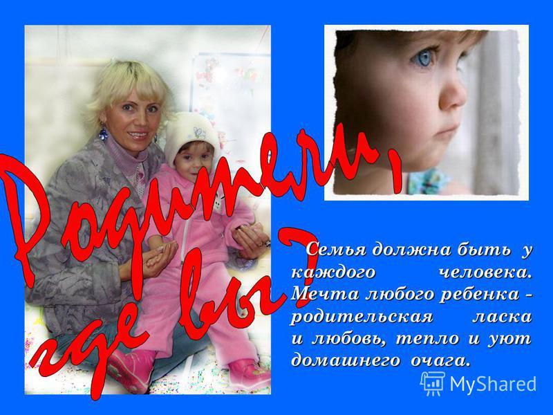 Семья должна быть у каждого человека. Мечта любого ребенка - родительская ласка и любовь, тепло и уют домашнего очага. Семья должна быть у каждого человека. Мечта любого ребенка - родительская ласка и любовь, тепло и уют домашнего очага.
