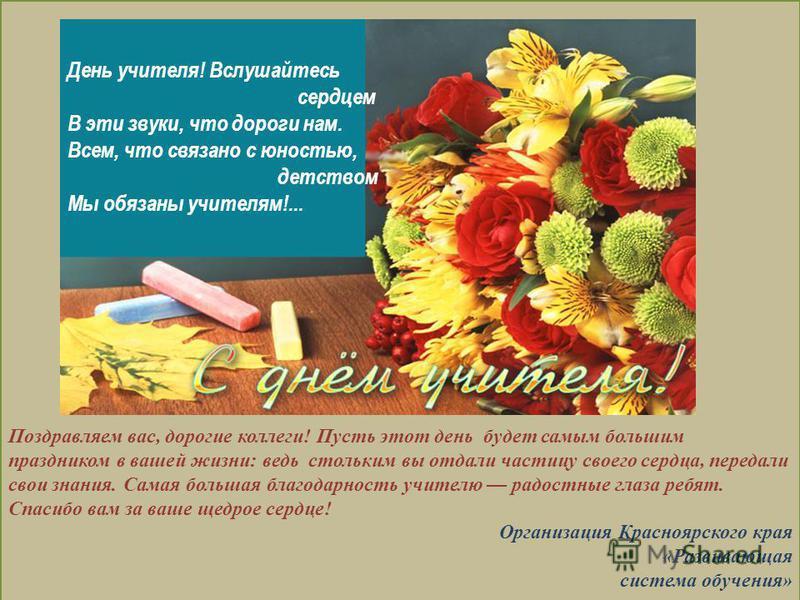 Поздравляем вас, дорогие коллеги! Пусть этот день будет самым большим праздником в вашей жизни: ведь стольким вы отдали частицу своего сердца, передали свои знания. Самая большая благодарность учителю радостные глаза ребят. Спасибо вам за ваше щедрое
