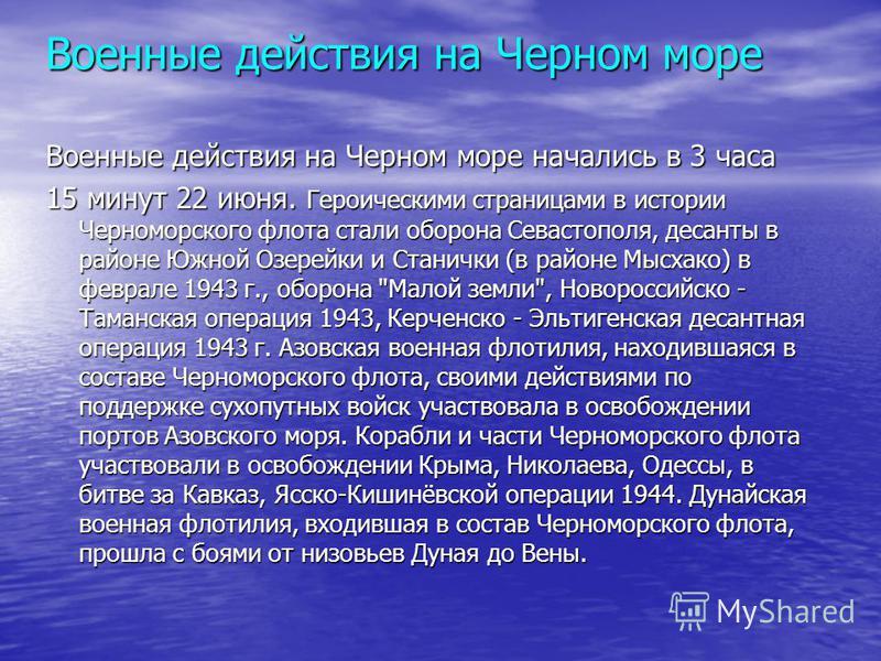 Военные действия на Черном море Военные действия на Черном море начались в 3 часа 15 минут 22 июня. Героическими страницами в истории Черноморского флота стали оборона Севастополя, десанты в районе Южной Озерейки и Станички (в районе Мысхако) в февра