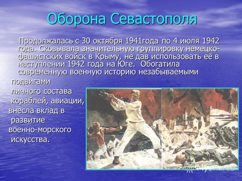 Оборона Севастополя Продолжалась с 30 октября 1941 года по 4 июля 1942 года. Сковывала значительную группировку немецко- фашистских войск в Крыму, не дав использовать её в наступлении 1942 года на Юге. Обогатила современную военную историю незабываем