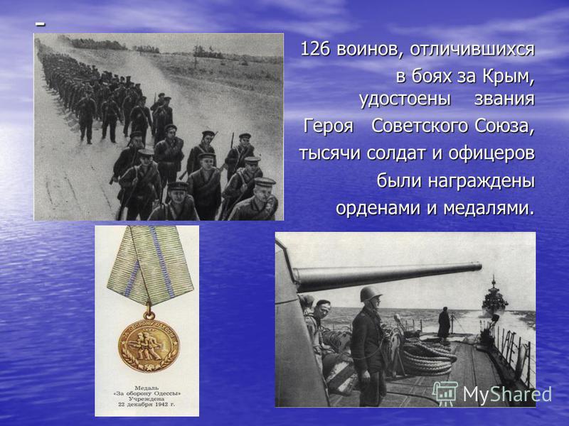 - 126 воинов, отличившихся 126 воинов, отличившихся в боях за Крым, удостоены звания в боях за Крым, удостоены звания Героя Советского Союза, Героя Советского Союза, тысячи солдат и офицеров тысячи солдат и офицеров были награждены орденами и медалям