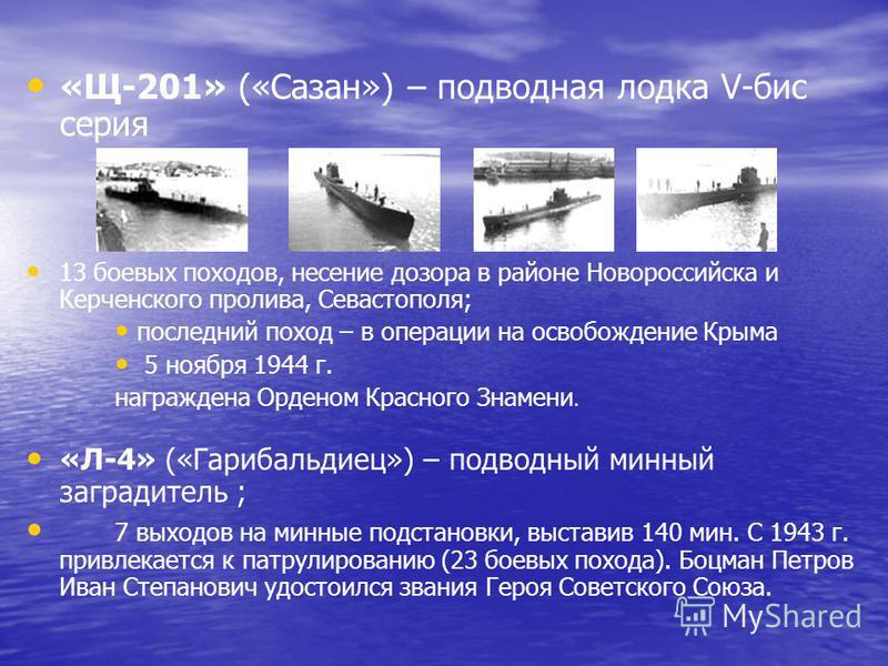 «Щ-201» («Сазан») – подводная лодка V-бис серия 13 боевых походов, несение дозора в районе Новороссийска и Керченского пролива, Севастополя; последний поход – в операции на освобождение Крыма 5 ноября 1944 г. награждена Орденом Красного Знамени. «Л-4