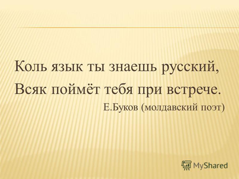 Коль язык ты знаешь русский, Всяк поймёт тебя при встрече. Е.Буков (молдавский поэт)