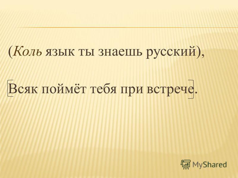 (Коль язык ты знаешь русский), Всяк поймёт тебя при встрече.