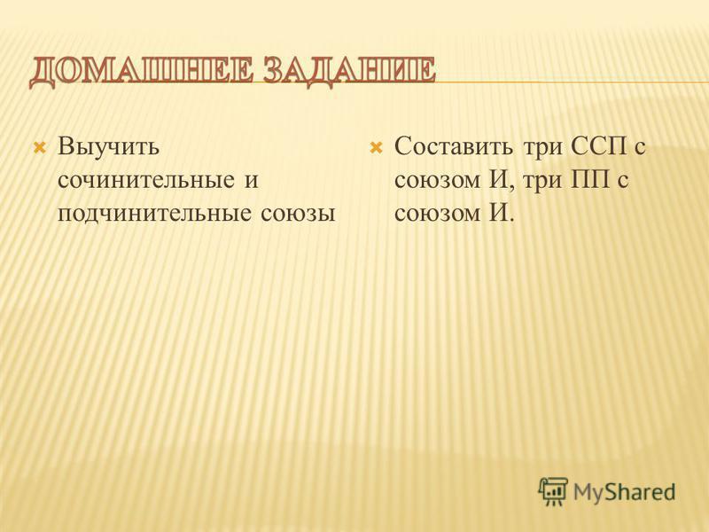 Выучить сочинительные и подчинительные союзы Составить три ССП с союзом И, три ПП с союзом И.
