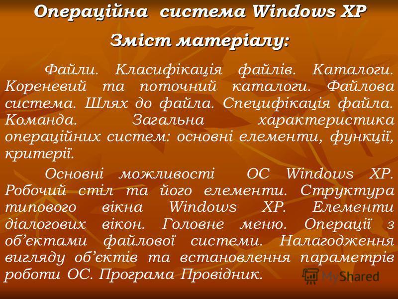 Операційна система Windows XP Зміст матеріалу: Файли. Класифікація файлів. Каталоги. Кореневий та поточний каталоги. Файлова система. Шлях до файла. Специфікація файла. Команда. Загальна характеристика операційних систем: основні елементи, функції, к