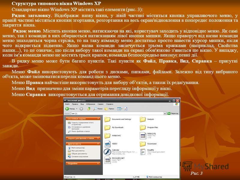 Структура типового вікна Windows XP Стандартне вікно Windows XP містить такі елементи (рис. 3): Рядок заголовку. Відображає назву вікна, у лівій частині міститься кнопка управляючого меню, у правій частині містяться кнопки згортання, розгортання на в