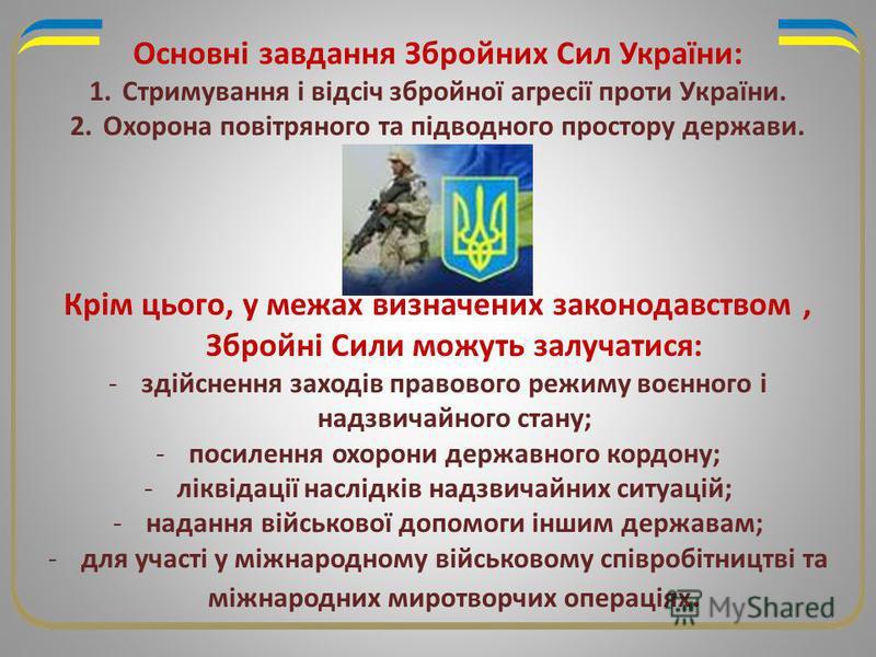Основні завдання Збройних Сил України: 1.Стримування і відсіч збройної агресії проти України. 2.Охорона повітряного та підводного простору держави. Крім цього, у межах визначених законодавством, Збройні Сили можуть залучатися: -здійснення заходів пра