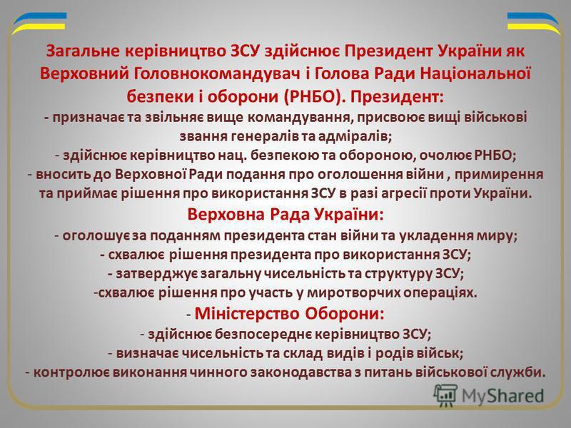 Загальне керівництво ЗСУ здійснює Президент України як Верховний Головнокомандувач і Голова Ради Національної безпеки і оборони (РНБО). Президент: - призначає та звільняє вище командування, присвоює вищі військові звання генералів та адміралів; - зді