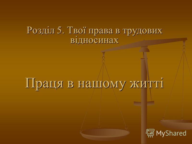 Праця в нашому житті Розділ 5. Твої права в трудових відносинах