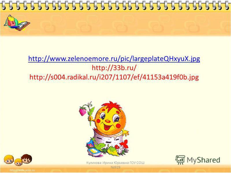 http://www.zelenoemore.ru/pic/largeplateQHxyuX.jpg http://www.zelenoemore.ru/pic/largeplateQHxyuX.jpg http://33b.ru/ http://s004.radikal.ru/i207/1107/ef/41153a419f0b.jpg Куликова Ирина Юрьевна ГОУ СОШ 929