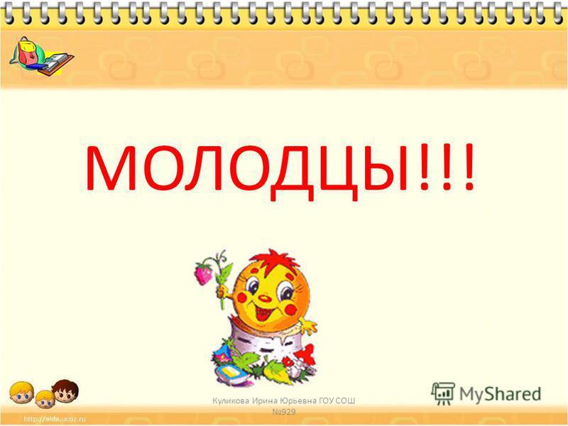 МОЛОДЦЫ!!! Куликова Ирина Юрьевна ГОУ СОШ 929
