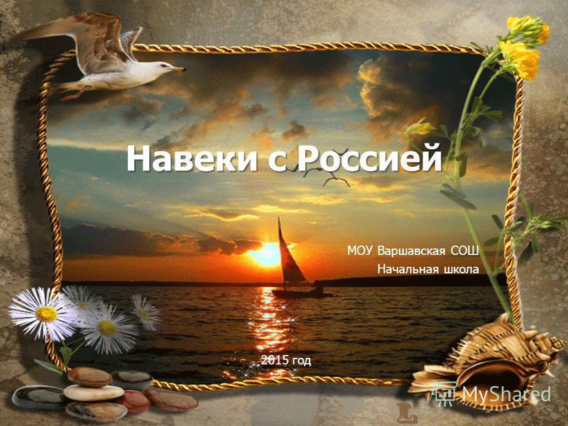 Навеки с Россией МОУ Варшавская СОШ Начальная школа. 2015 год