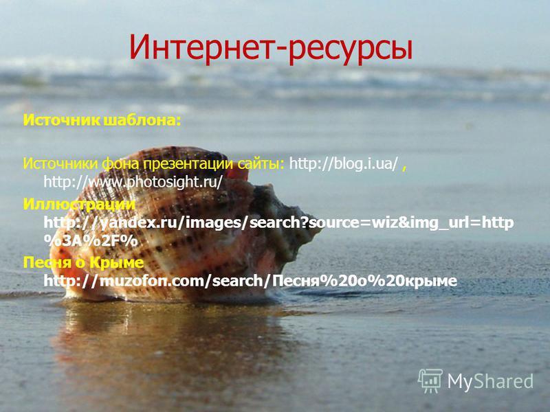 Интернет-ресурсы Источник шаблона: Источники фона презентации сайты: http://blog.i.ua/, http://www.photosight.ru/ Иллюстрации http://yandex.ru/images/search?source=wiz&img_url=http %3A%2F% Песня о Крыме http://muzofon.com/search/Песня%20 о%20 крыме