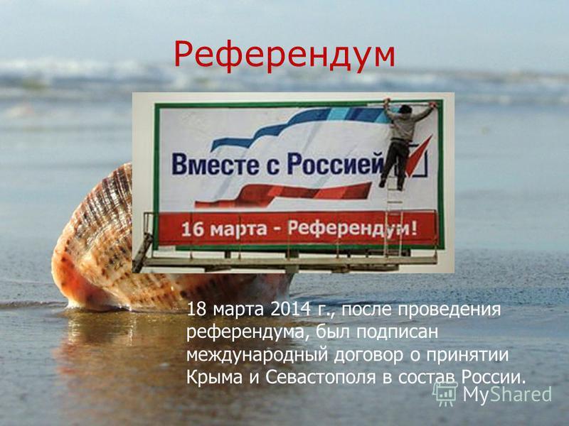 Референдум 18 марта 2014 г., после проведения референдума, был подписан международный договор о принятии Крыма и Севастополя в состав России.