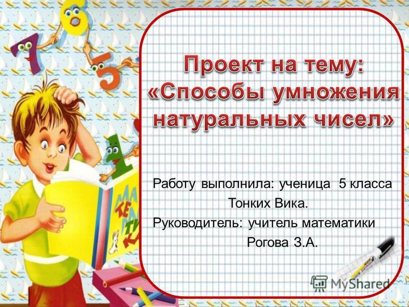Работу выполнила: ученица 5 класса Тонких Вика. Руководитель: учитель математики Рогова З.А.