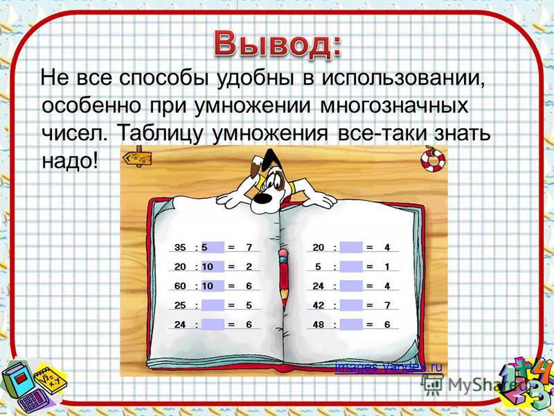 Не все способы удобны в использовании, особенно при умножении многозначных чисел. Таблицу умножения все-таки знать надо! images.yandex.ru
