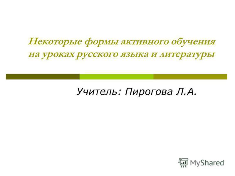 Некоторые формы активного обучения на уроках русского языка и литературы Учитель: Пирогова Л.А.