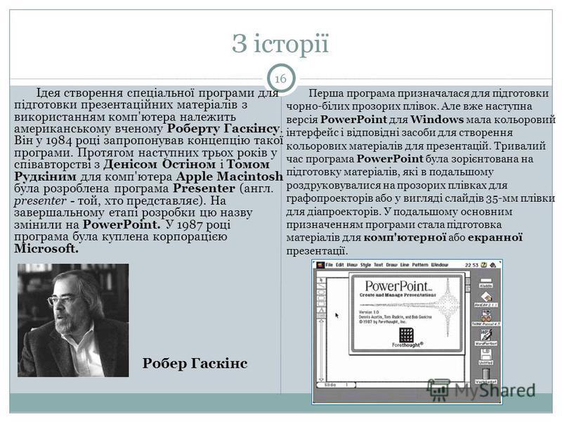 З історії Ідея створення спеціальної програми для підготовки презентаційних матеріалів з використанням комп'ютера належить американському вченому Роберту Гаскінсу. Він у 1984 році запропонував концепцію такої програми. Протягом наступних трьох років