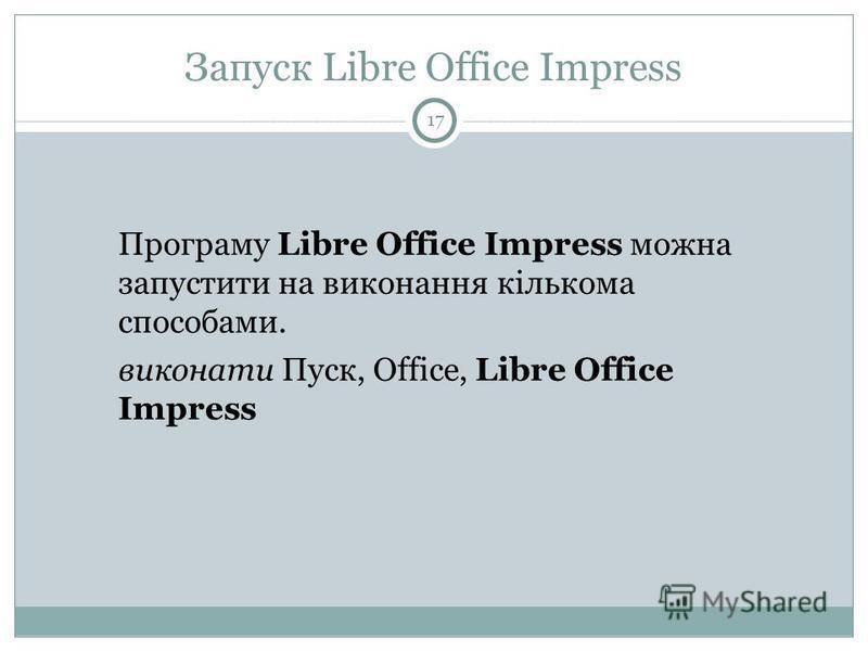 Запуск Libre Office Impress Програму Libre Office Impress можна запустити на виконання кількома способами. виконати Пуск, Office, Libre Office Impress 17