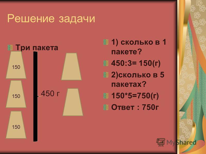Решпение задачи Три пакета 450 г } 1) сколько в 1 пакете? 450:3= 150(г) 2)сколько в 5 пакетах? 150*5=750(г) Ответ : 750 г 150