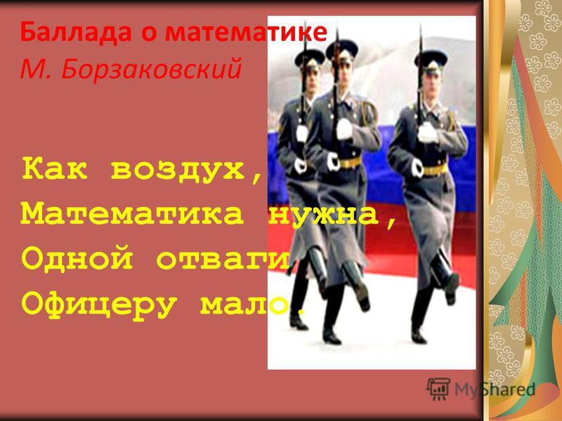 Баллада о математике М. Борзаковский Как воздух, Математика нужна, Одной отваги Офицеру мало.