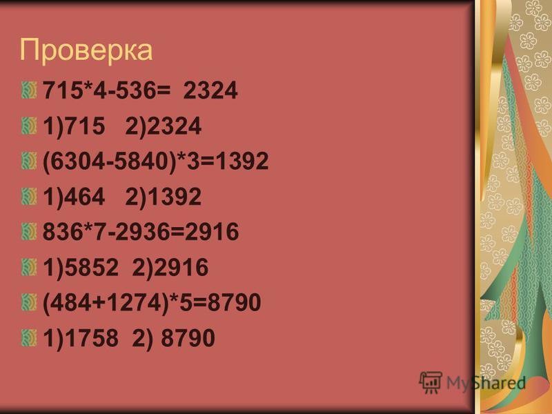 Проверка 715*4-536= 2324 1)715 2)2324 (6304-5840)*3=1392 1)464 2)1392 836*7-2936=2916 1)5852 2)2916 (484+1274)*5=8790 1)1758 2) 8790