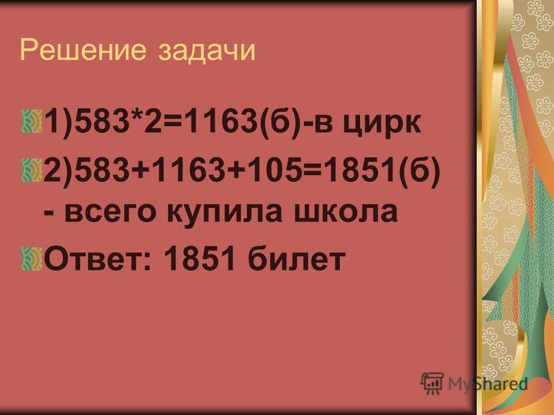 Решпение задачи 1)583*2=1163(б)-в цирк 2)583+1163+105=1851(б) - всего купила школа Ответ: 1851 билет