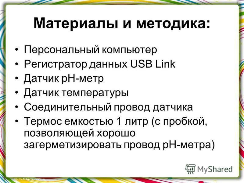Материалы и методика: Персональный компьютер Регистратор данных USB Link Датчик рН-метр Датчик температуры Соединительный провод датчика Термос емкостью 1 литр (с пробкой, позволяющей хорошо загерметизировать провод рН-метра)