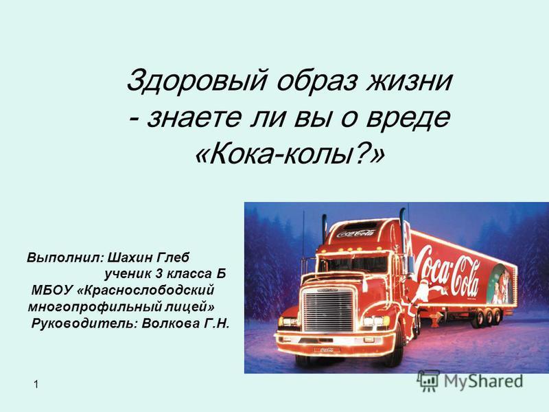 1 Здоровый образ жизни - знаете ли вы о вреде «Кока-колы?» Выполнил: Шахин Глеб ученик 3 класса Б МБОУ «Краснослободский многопрофильный лицей» Руководитель: Волкова Г.Н.