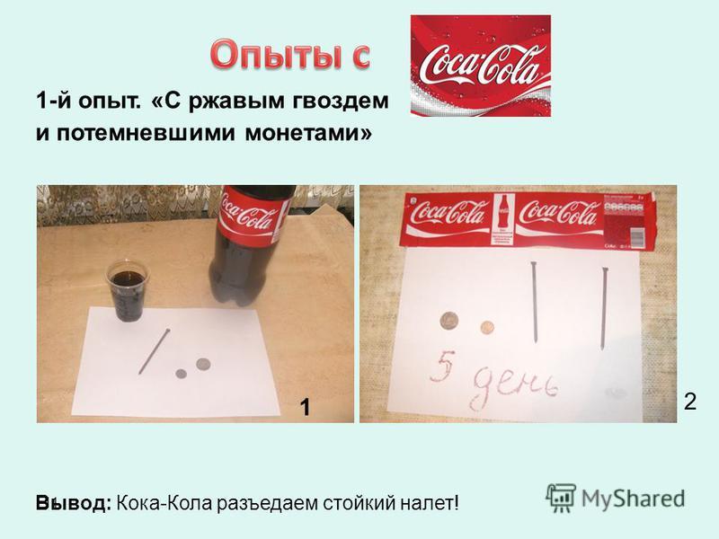 11 1-й опыт. «С ржавым гвоздем и потемневшими монетами» Вывод: Кока-Кола разъедаем стойкий налет! 1 2