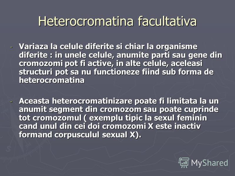 Heterocromatina facultativa - Variaza la celule diferite si chiar la organisme diferite : in unele celule, anumite parti sau gene din cromozomi pot fi active, in alte celule, aceleasi structuri pot sa nu functioneze fiind sub forma de heterocromatina