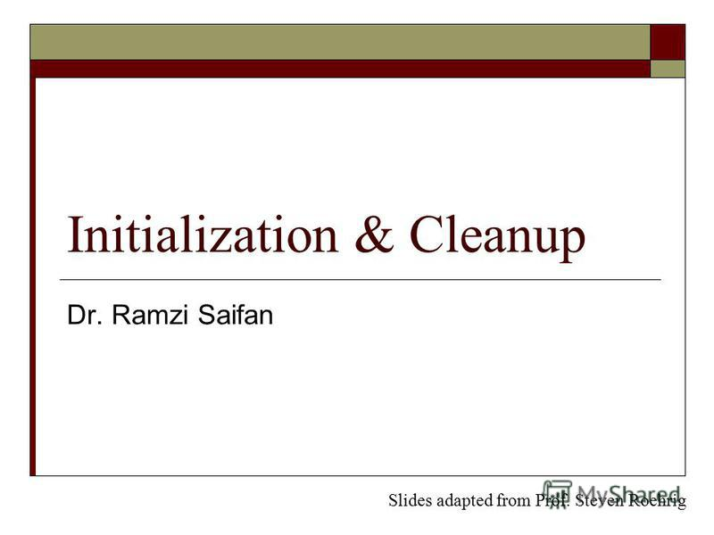 Initialization & Cleanup Dr. Ramzi Saifan Slides adapted from Prof. Steven Roehrig
