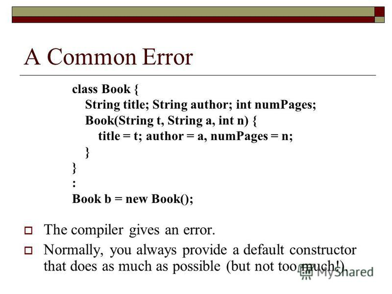 A Common Error The compiler gives an error. Normally, you always provide a default constructor that does as much as possible (but not too much!). class Book { String title; String author; int numPages; Book(String t, String a, int n) { title = t; aut