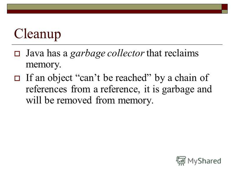 Cleanup Java has a garbage collector that reclaims memory. If an object cant be reached by a chain of references from a reference, it is garbage and will be removed from memory.