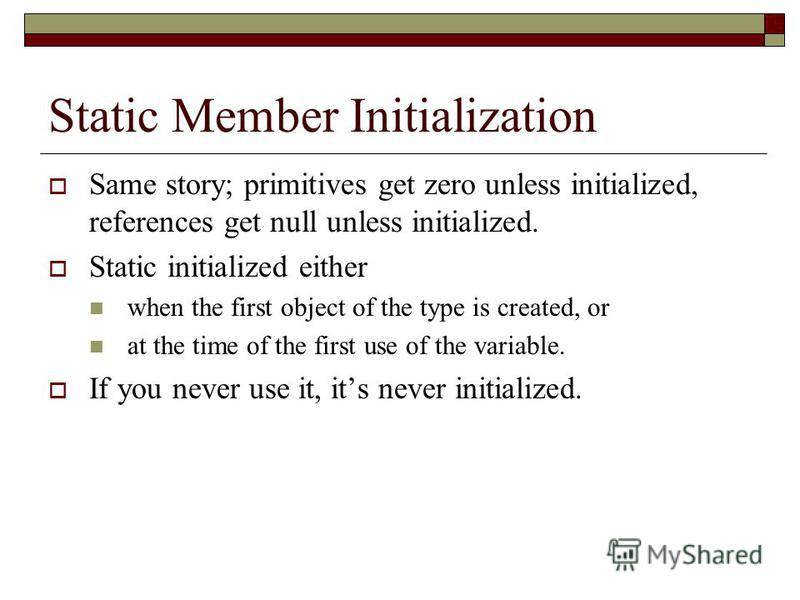 Static Member Initialization Same story; primitives get zero unless initialized, references get null unless initialized. Static initialized either when the first object of the type is created, or at the time of the first use of the variable. If you n