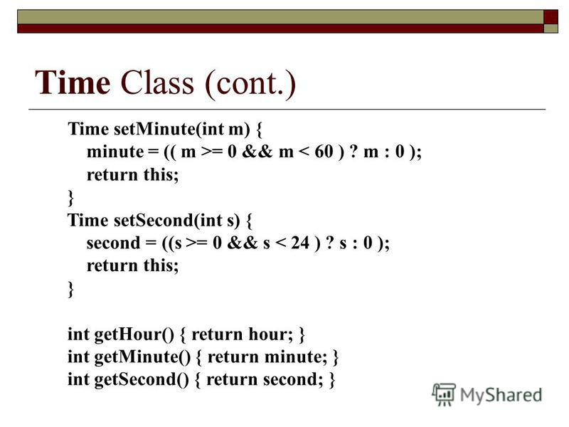 Time Class (cont.) Time setMinute(int m) { minute = (( m >= 0 && m < 60 ) ? m : 0 ); return this; } Time setSecond(int s) { second = ((s >= 0 && s < 24 ) ? s : 0 ); return this; } int getHour() { return hour; } int getMinute() { return minute; } int