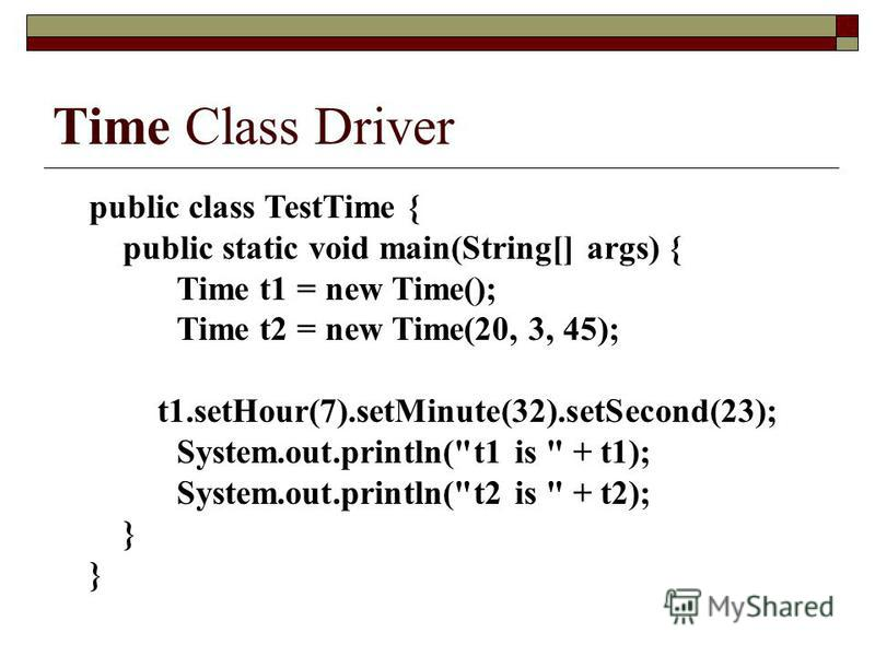 Time Class Driver public class TestTime { public static void main(String[] args) { Time t1 = new Time(); Time t2 = new Time(20, 3, 45); t1.setHour(7).setMinute(32).setSecond(23); System.out.println(t1 is  + t1); System.out.println(t2 is  + t2); }